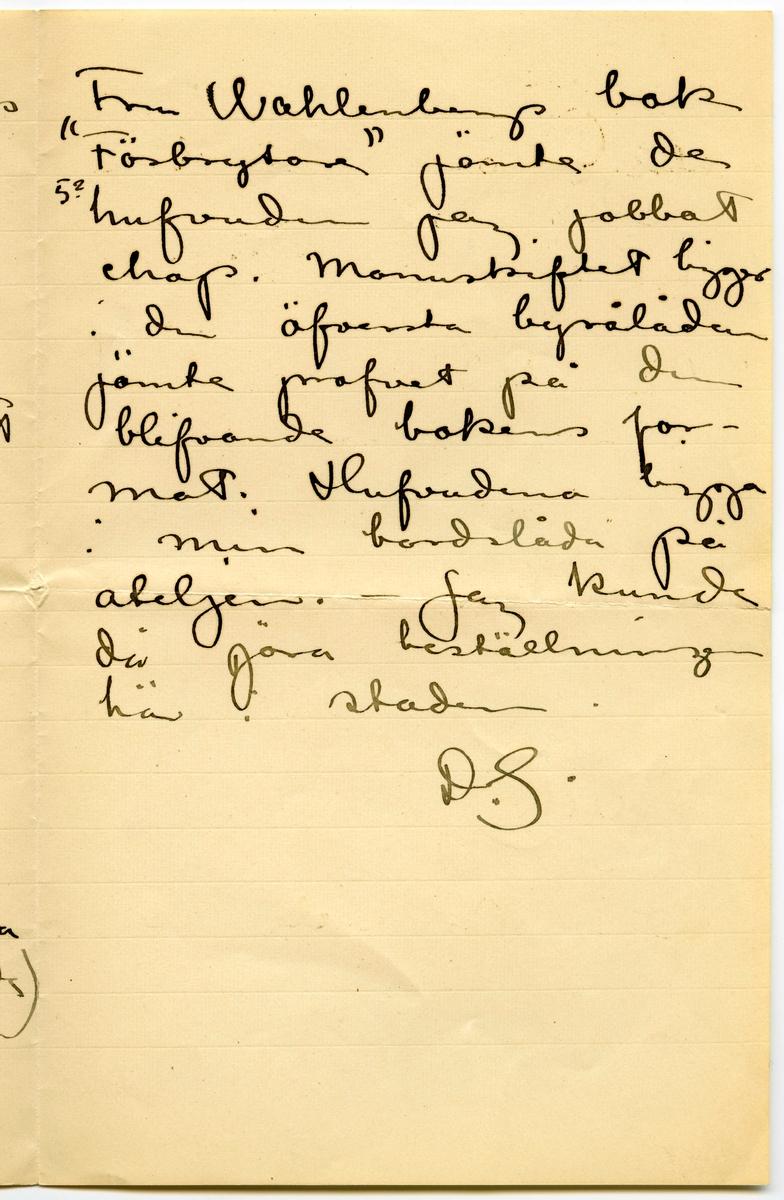 """Brev 1906-06-08 från John Bauer till Emma, Joseph, Hjalmar och Ernst Bauer, bestående av tre sidor skrivna på fram-och baksidan av ett vikt pappersark. Huvudsaklig skrift handskriven med svart bläck.  . BREVAVSKRIFT: . [Sida 1] Stockholm 8 Juni 1906 Snälla föräldrar och brödrar. Jag har fått en del beställningar, hvarför jag antagligen kommer att stanna här i  staden till omkr den 18de. – Sedan far jag (också antagligen)  genom Dalarna upp till Älfdalen och därifrån möjligen genom Wärmlands skogarna söder ut. Jag . [Sida 2] bor på Werner Sundblads ateljé och mår bra Esther och jag har beslutat att vänta med förlofningen en liten tid Har mamma farit ännu? Ni må väl alla bra? Häls  John. Tack för dina  kort du Ernst. Om Ni ville sända mej (hälst omgående) manuskriptet till  . [Sida 3] Fru Wahlenbergs bok """"Förbrytare"""" jämte de 5? hufvuden jag jobbat ehop. Manuskriftet ligger i den öfversta byrålådan jämte profvet på den blifvande bokens for- mat. Hufvudena ligga i min bordslåda på ateljén. – Jag kunde då göra beställningen  här i staden. D.S."""